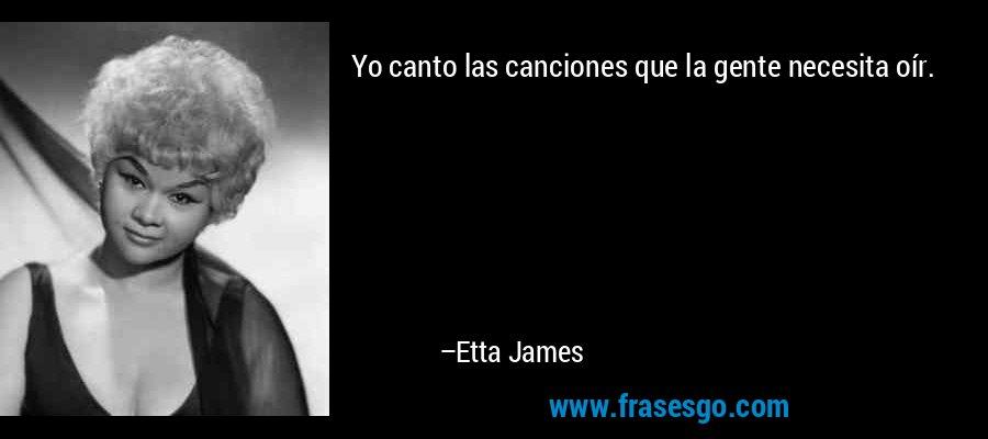 Yo canto las canciones que la gente necesita oír. – Etta James