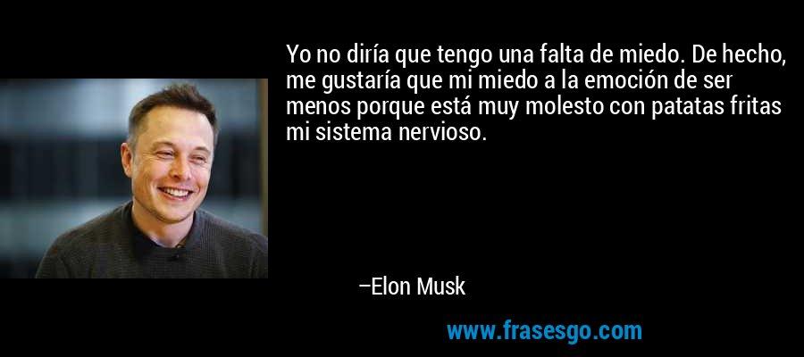 Yo no diría que tengo una falta de miedo. De hecho, me gustaría que mi miedo a la emoción de ser menos porque está muy molesto con patatas fritas mi sistema nervioso. – Elon Musk