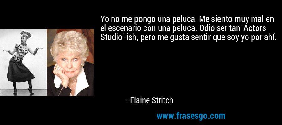 Yo no me pongo una peluca. Me siento muy mal en el escenario con una peluca. Odio ser tan 'Actors Studio'-ish, pero me gusta sentir que soy yo por ahí. – Elaine Stritch