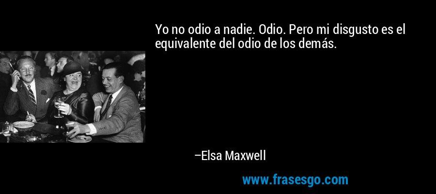Yo no odio a nadie. Odio. Pero mi disgusto es el equivalente del odio de los demás. – Elsa Maxwell