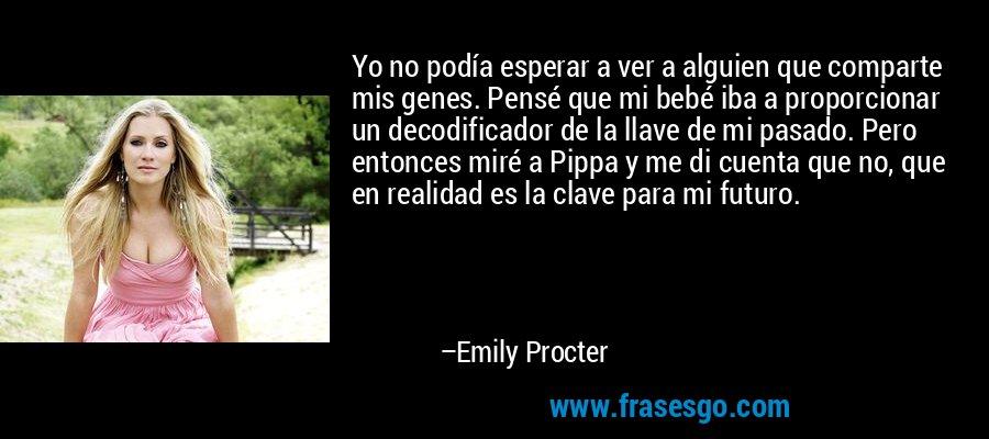 Yo no podía esperar a ver a alguien que comparte mis genes. Pensé que mi bebé iba a proporcionar un decodificador de la llave de mi pasado. Pero entonces miré a Pippa y me di cuenta que no, que en realidad es la clave para mi futuro. – Emily Procter