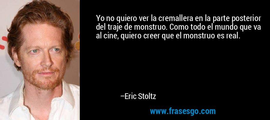 Yo no quiero ver la cremallera en la parte posterior del traje de monstruo. Como todo el mundo que va al cine, quiero creer que el monstruo es real. – Eric Stoltz