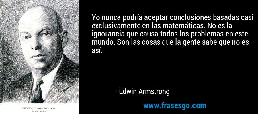 Yo nunca podría aceptar conclusiones basadas casi exclusivamente en las matemáticas. No es la ignorancia que causa todos los problemas en este mundo. Son las cosas que la gente sabe que no es así. – Edwin Armstrong