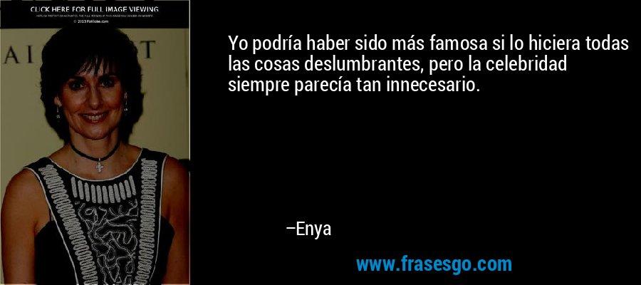 Yo podría haber sido más famosa si lo hiciera todas las cosas deslumbrantes, pero la celebridad siempre parecía tan innecesario. – Enya