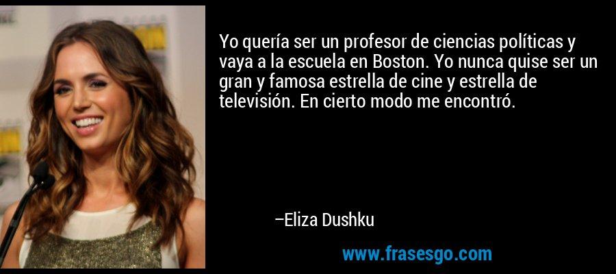 Yo quería ser un profesor de ciencias políticas y vaya a la escuela en Boston. Yo nunca quise ser un gran y famosa estrella de cine y estrella de televisión. En cierto modo me encontró. – Eliza Dushku
