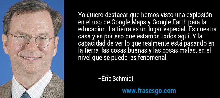 Yo quiero destacar que hemos visto una explosión en el uso de Google Maps y Google Earth para la educación. La tierra es un lugar especial. Es nuestra casa y es por eso que estamos todos aquí. Y la capacidad de ver lo que realmente está pasando en la tierra, las cosas buenas y las cosas malas, en el nivel que se puede, es fenomenal. – Eric Schmidt