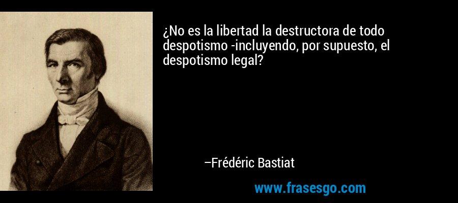 ¿No es la libertad la destructora de todo despotismo -incluyendo, por supuesto, el despotismo legal? – Frédéric Bastiat