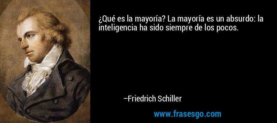 ¿Qué es la mayoría? La mayoría es un absurdo: la inteligencia ha sido siempre de los pocos. – Friedrich Schiller