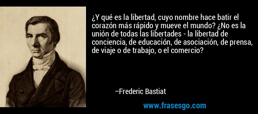 ¿Y qué es la libertad, cuyo nombre hace batir el corazón más rápido y mueve el mundo? ¿No es la unión de todas las libertades - la libertad de conciencia, de educación, de asociación, de prensa, de viaje o de trabajo, o el comercio? – Frederic Bastiat