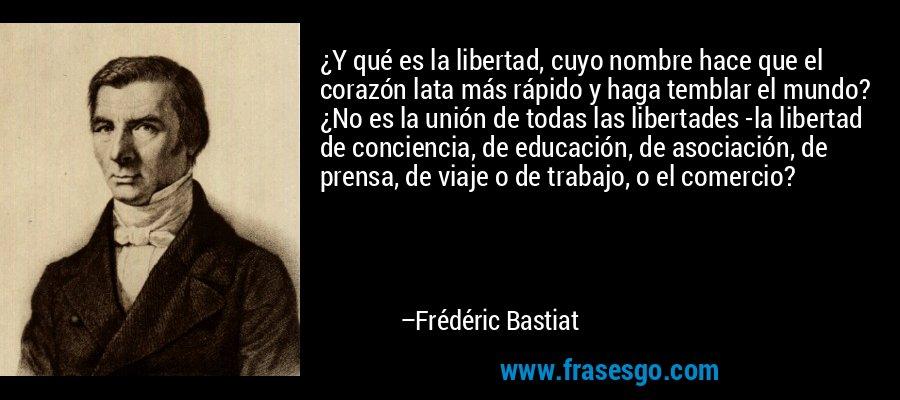 ¿Y qué es la libertad, cuyo nombre hace que el corazón lata más rápido y haga temblar el mundo? ¿No es la unión de todas las libertades -la libertad de conciencia, de educación, de asociación, de prensa, de viaje o de trabajo, o el comercio? – Frédéric Bastiat
