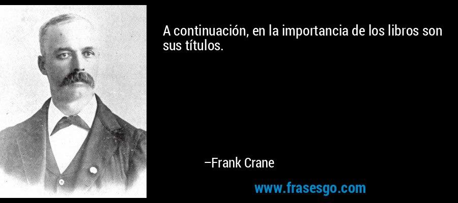 A continuación, en la importancia de los libros son sus títulos. – Frank Crane