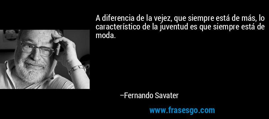 A diferencia de la vejez, que siempre está de más, lo característico de la juventud es que siempre está de moda. – Fernando Savater
