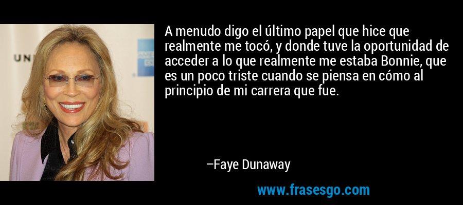 A menudo digo el último papel que hice que realmente me tocó, y donde tuve la oportunidad de acceder a lo que realmente me estaba Bonnie, que es un poco triste cuando se piensa en cómo al principio de mi carrera que fue. – Faye Dunaway