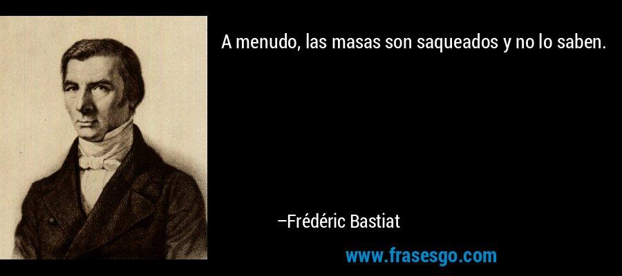 A menudo, las masas son saqueados y no lo saben. – Frédéric Bastiat