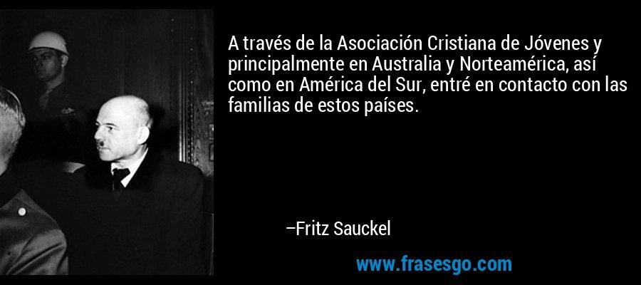 A través de la Asociación Cristiana de Jóvenes y principalmente en Australia y Norteamérica, así como en América del Sur, entré en contacto con las familias de estos países. – Fritz Sauckel