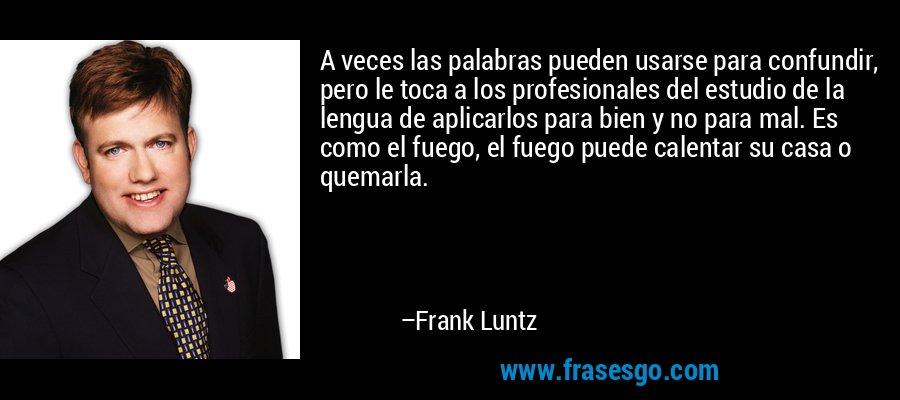 A veces las palabras pueden usarse para confundir, pero le toca a los profesionales del estudio de la lengua de aplicarlos para bien y no para mal. Es como el fuego, el fuego puede calentar su casa o quemarla. – Frank Luntz