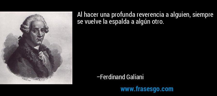 Al hacer una profunda reverencia a alguien, siempre se vuelve la espalda a algún otro. – Ferdinand Galiani