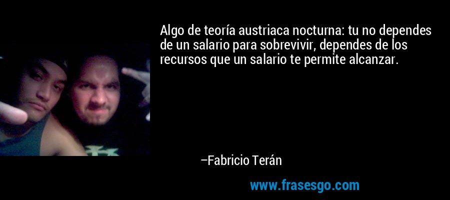 Algo de teoría austriaca nocturna: tu no dependes de un salario para sobrevivir, dependes de los recursos que un salario te permite alcanzar. – Fabricio Terán