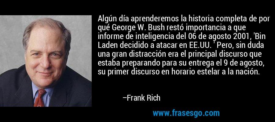 Algún día aprenderemos la historia completa de por qué George W. Bush restó importancia a que informe de inteligencia del 06 de agosto 2001, 'Bin Laden decidido a atacar en EE.UU. ' Pero, sin duda una gran distracción era el principal discurso que estaba preparando para su entrega el 9 de agosto, su primer discurso en horario estelar a la nación. – Frank Rich