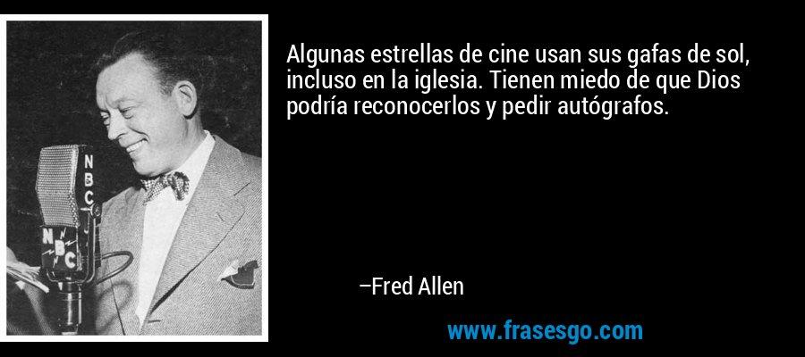 Algunas estrellas de cine usan sus gafas de sol, incluso en la iglesia. Tienen miedo de que Dios podría reconocerlos y pedir autógrafos. – Fred Allen