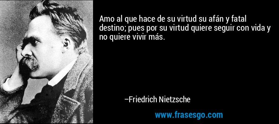 Amo al que hace de su virtud su afán y fatal destino; pues por su virtud quiere seguir con vida y no quiere vivir más. – Friedrich Nietzsche