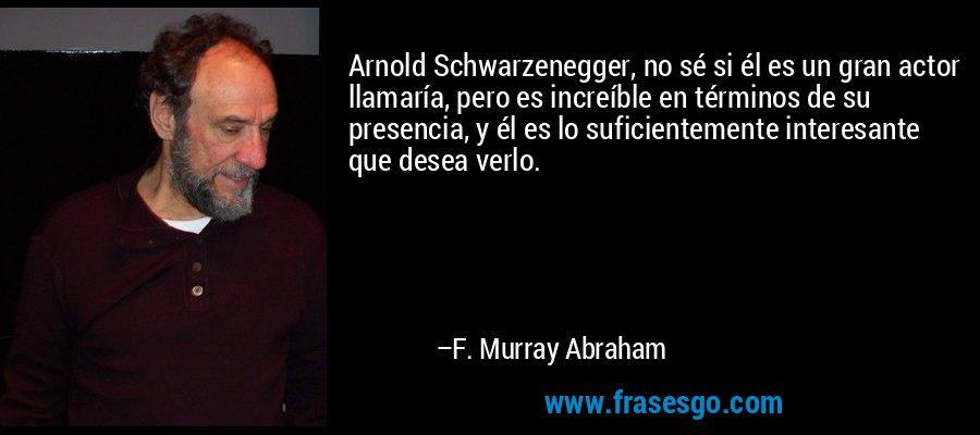 Arnold Schwarzenegger, no sé si él es un gran actor llamaría, pero es increíble en términos de su presencia, y él es lo suficientemente interesante que desea verlo. – F. Murray Abraham