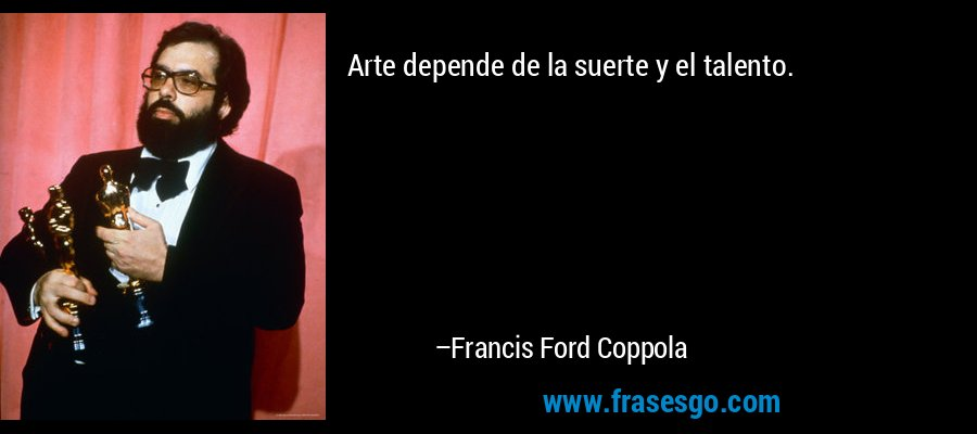 Arte depende de la suerte y el talento. – Francis Ford Coppola