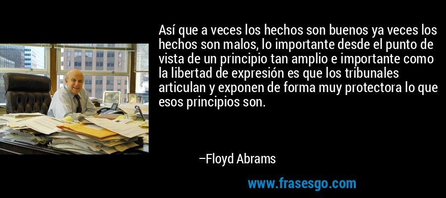 Así que a veces los hechos son buenos ya veces los hechos son malos, lo importante desde el punto de vista de un principio tan amplio e importante como la libertad de expresión es que los tribunales articulan y exponen de forma muy protectora lo que esos principios son. – Floyd Abrams