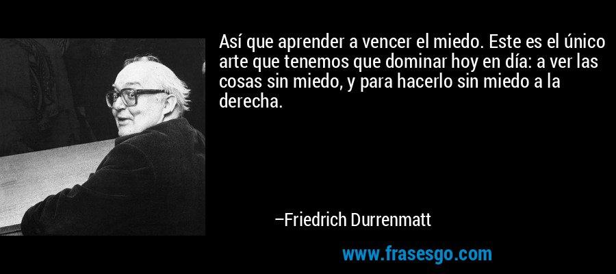 Así que aprender a vencer el miedo. Este es el único arte que tenemos que dominar hoy en día: a ver las cosas sin miedo, y para hacerlo sin miedo a la derecha. – Friedrich Durrenmatt