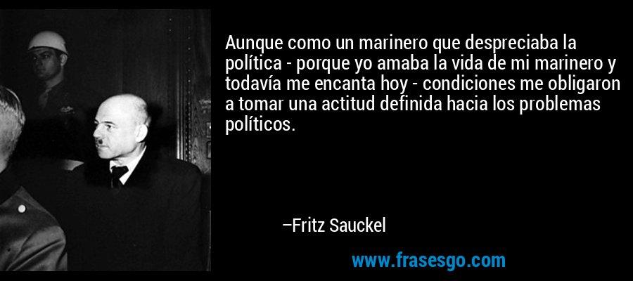 Aunque como un marinero que despreciaba la política - porque yo amaba la vida de mi marinero y todavía me encanta hoy - condiciones me obligaron a tomar una actitud definida hacia los problemas políticos. – Fritz Sauckel