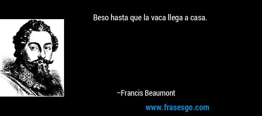 Beso hasta que la vaca llega a casa. – Francis Beaumont