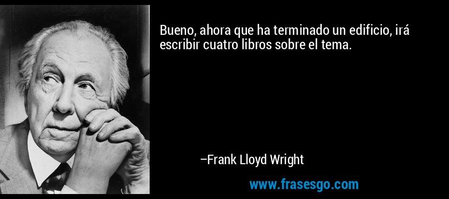Bueno, ahora que ha terminado un edificio, irá escribir cuatro libros sobre el tema. – Frank Lloyd Wright