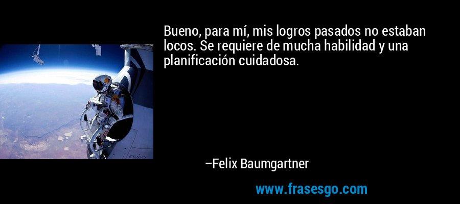 Bueno, para mí, mis logros pasados no estaban locos. Se requiere de mucha habilidad y una planificación cuidadosa. – Felix Baumgartner