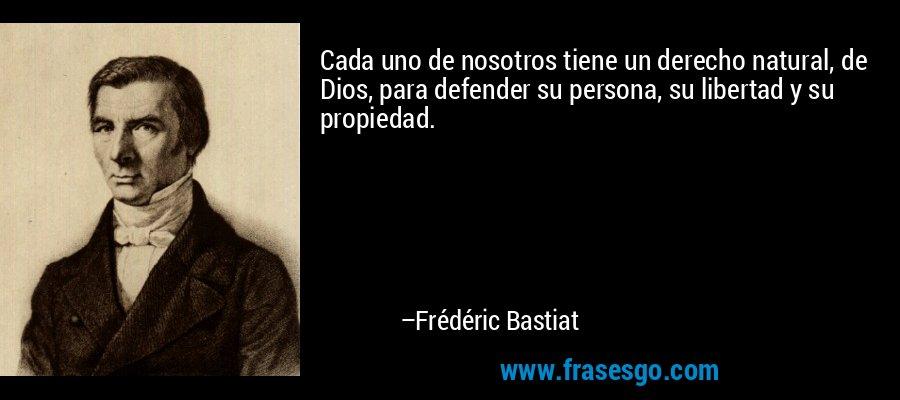 Cada uno de nosotros tiene un derecho natural, de Dios, para defender su persona, su libertad y su propiedad. – Frédéric Bastiat