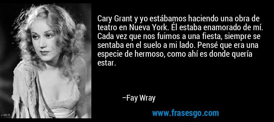 Cary Grant y yo estábamos haciendo una obra de teatro en Nueva York. Él estaba enamorado de mí. Cada vez que nos fuimos a una fiesta, siempre se sentaba en el suelo a mi lado. Pensé que era una especie de hermoso, como ahí es donde quería estar. – Fay Wray