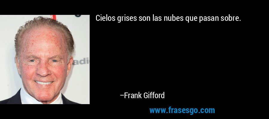 Cielos grises son las nubes que pasan sobre. – Frank Gifford