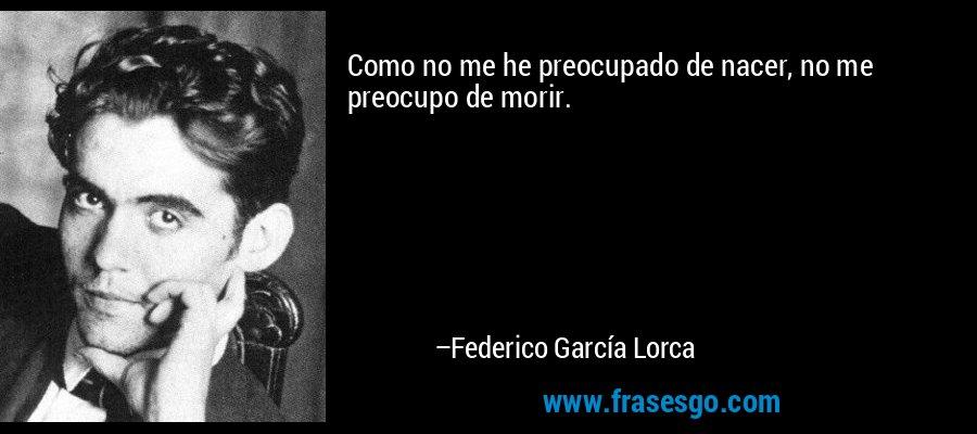 Como no me he preocupado de nacer, no me preocupo de morir. – Federico García Lorca