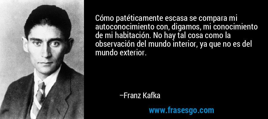 Cómo patéticamente escasa se compara mi autoconocimiento con, digamos, mi conocimiento de mi habitación. No hay tal cosa como la observación del mundo interior, ya que no es del mundo exterior. – Franz Kafka
