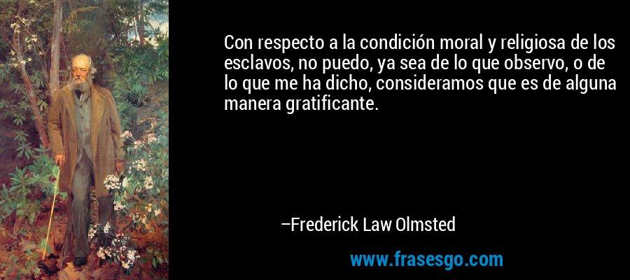 Con respecto a la condición moral y religiosa de los esclavos, no puedo, ya sea de lo que observo, o de lo que me ha dicho, consideramos que es de alguna manera gratificante. – Frederick Law Olmsted