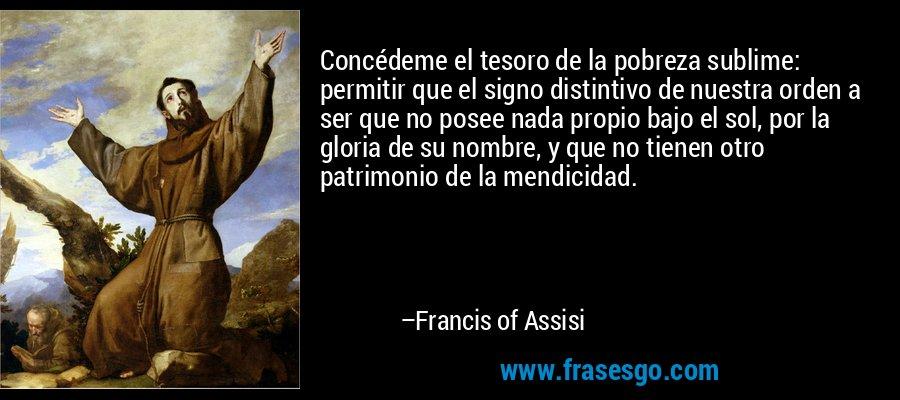 Concédeme el tesoro de la pobreza sublime: permitir que el signo distintivo de nuestra orden a ser que no posee nada propio bajo el sol, por la gloria de su nombre, y que no tienen otro patrimonio de la mendicidad. – Francis of Assisi
