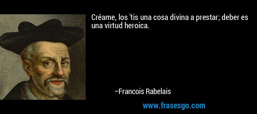 Créame, los 'tis una cosa divina a prestar; deber es una virtud heroica. – Francois Rabelais