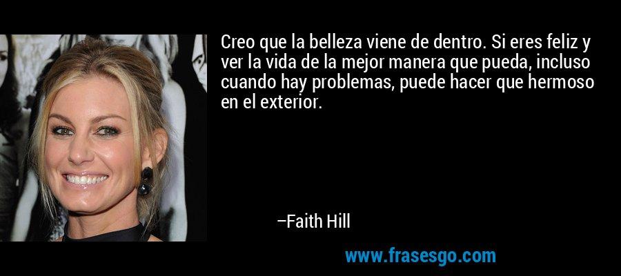Creo que la belleza viene de dentro. Si eres feliz y ver la vida de la mejor manera que pueda, incluso cuando hay problemas, puede hacer que hermoso en el exterior. – Faith Hill