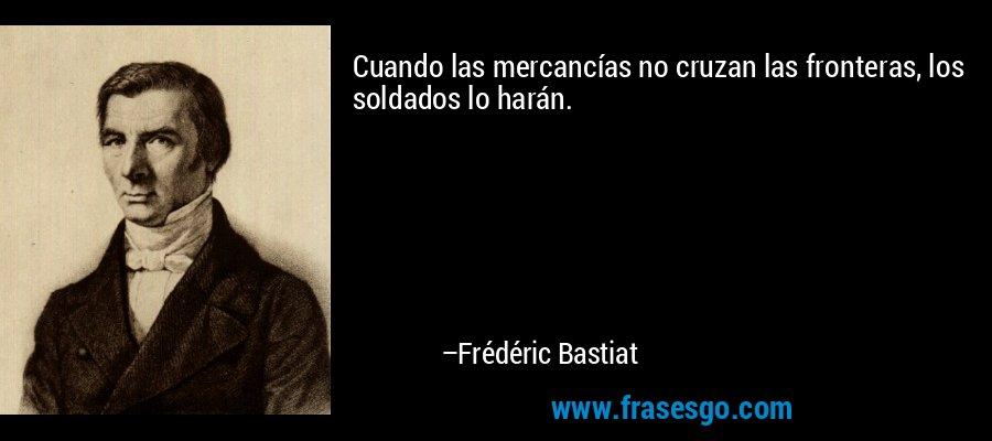 Cuando las mercancías no cruzan las fronteras, los soldados lo harán. – Frédéric Bastiat