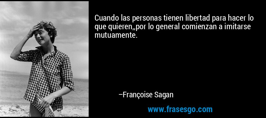 Cuando las personas tienen libertad para hacer lo que quieren,,por lo general comienzan a imitarse mutuamente. – Françoise Sagan