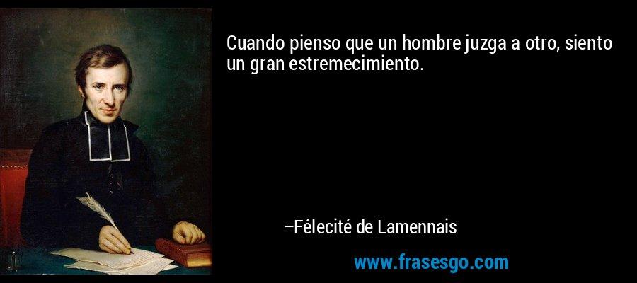 Cuando pienso que un hombre juzga a otro, siento un gran estremecimiento. – Félecité de Lamennais