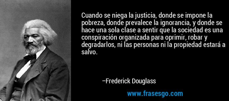 Cuando se niega la justicia, donde se impone la pobreza, donde prevalece la ignorancia, y donde se hace una sola clase a sentir que la sociedad es una conspiración organizada para oprimir, robar y degradarlos, ni las personas ni la propiedad estará a salvo. – Frederick Douglass