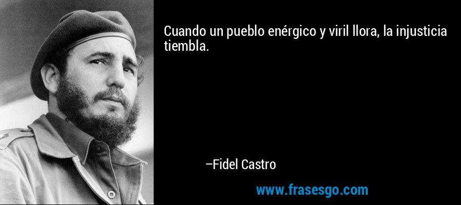 Cuando un pueblo enérgico y viril llora, la injusticia tiembla. – Fidel Castro