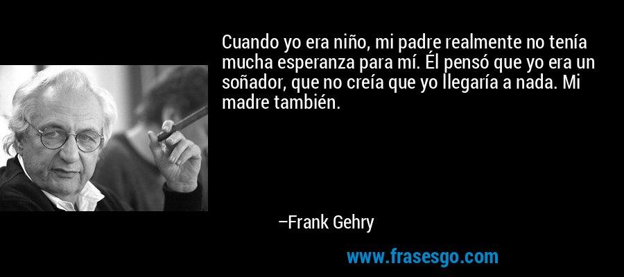Cuando yo era niño, mi padre realmente no tenía mucha esperanza para mí. Él pensó que yo era un soñador, que no creía que yo llegaría a nada. Mi madre también. – Frank Gehry