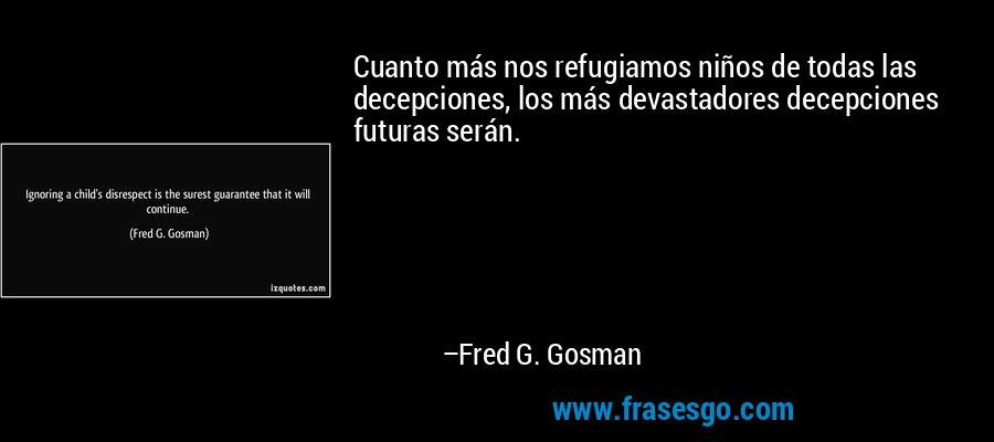 Cuanto más nos refugiamos niños de todas las decepciones, los más devastadores decepciones futuras serán. – Fred G. Gosman