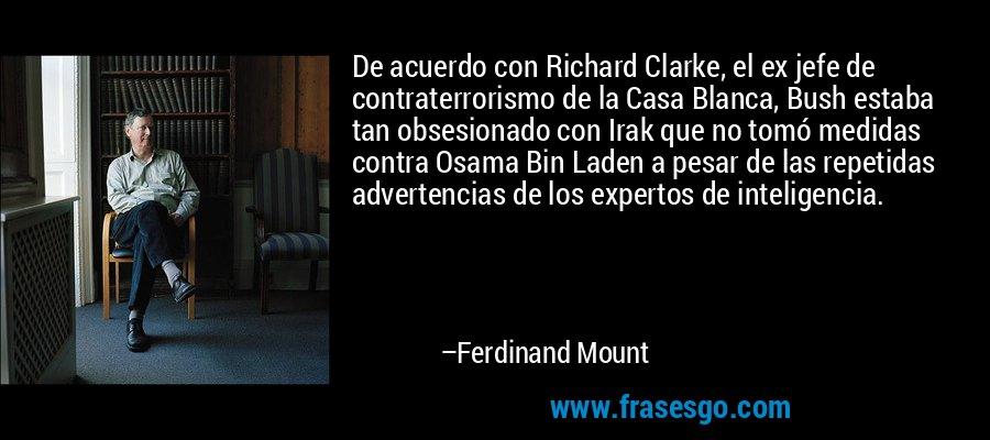De acuerdo con Richard Clarke, el ex jefe de contraterrorismo de la Casa Blanca, Bush estaba tan obsesionado con Irak que no tomó medidas contra Osama Bin Laden a pesar de las repetidas advertencias de los expertos de inteligencia. – Ferdinand Mount